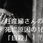 妊産婦さんの死亡原因の1位が「自殺」!?
