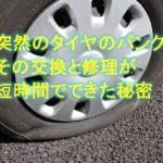 突然タイヤがパンク!交換と修理が短時間でできた秘密